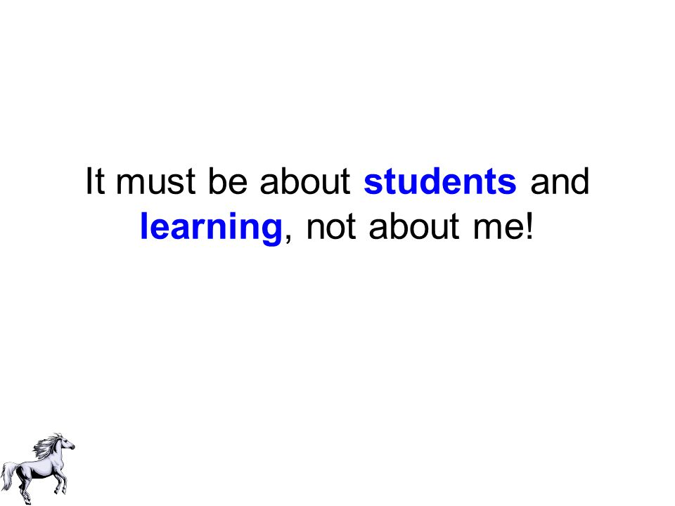It must be about students and learning, not about me!