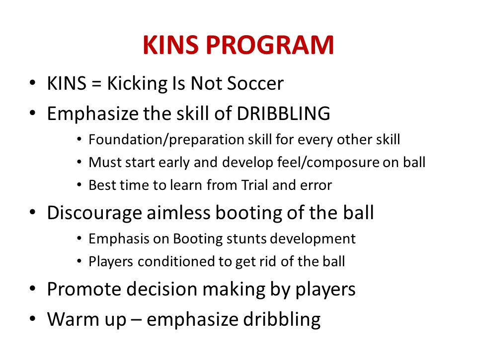 BENEFITS OF KINS PROGRAM Improves skill and enjoyment of players Provides built-in on-going coaching assistance Easier to enlist parents to volunteer as coach Develop club identity and loyalty Raises the skill level of the recreational level Raises the skill level of the select level KINS Program Manual in www.gasoccer.org