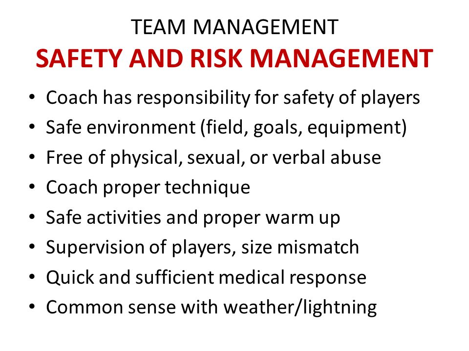 TEAM MANAGEMENT SAFETY AND RISK MANAGEMENT Calmness during games & keep cool head Frequent water breaks Get certified with Coaching License Get certified with First Aid course Know the laws of the game Coaches Connection membership www.usyouthsoccer.org