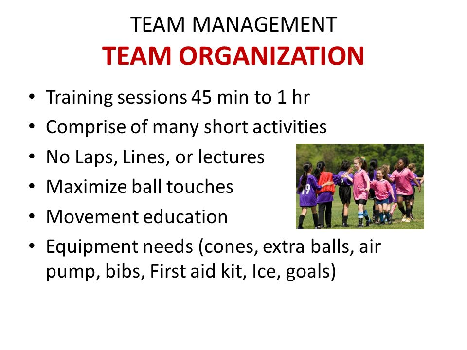 TEAM MANAGEMENT TEAM ORGANIZATION Principles of Teaching Players learn from doing, not from listening Don't over coach Create games that promote thinking Wean them out of dependence on adults Parents should not coach the players Parents should not tell players to kick or boot ball Coaches should also keep instructions to a minimum Parent pre-season Meeting