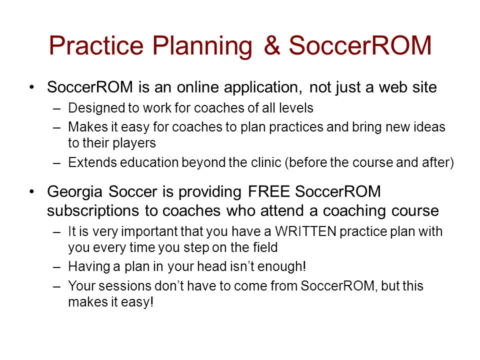 Practice Planning & SoccerROM SoccerROM is an online application, not just a web site –Designed to work for coaches of all levels –Makes it easy for coaches to plan practices and bring new ideas to their players –Extends education beyond the clinic (before the course and after) Georgia Soccer is providing FREE SoccerROM subscriptions to coaches who attend a coaching course –It is very important that you have a WRITTEN practice plan with you every time you step on the field –Having a plan in your head isn't enough.