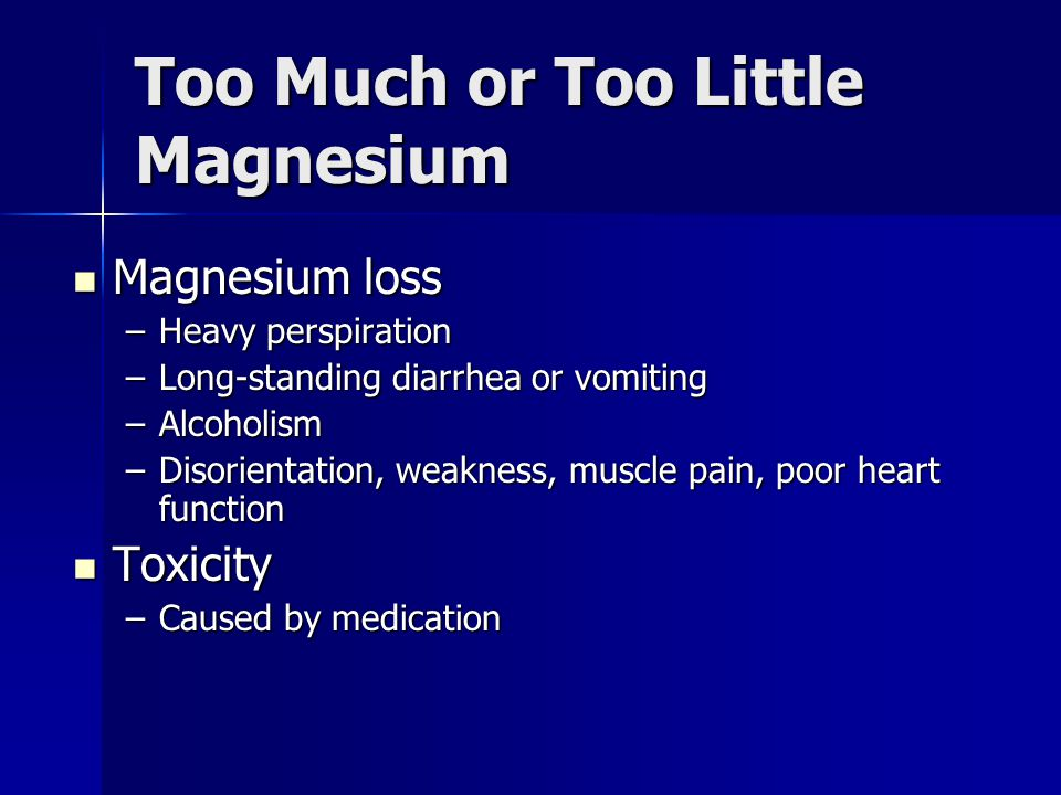 Too Much or Too Little Magnesium Magnesium loss Magnesium loss –Heavy perspiration –Long-standing diarrhea or vomiting –Alcoholism –Disorientation, we