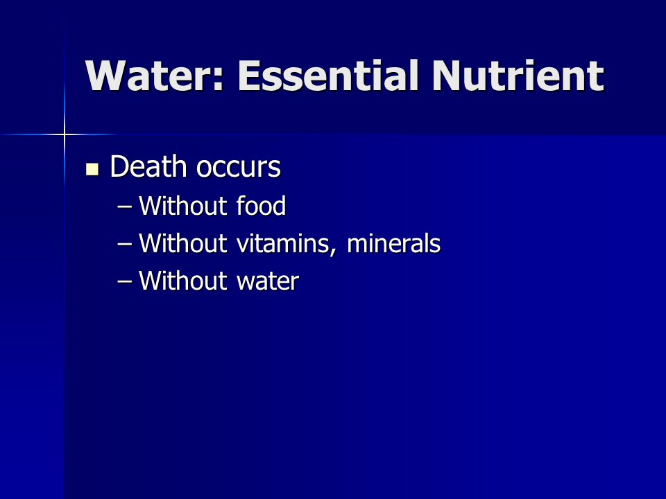 Water: Essential Nutrient Death occurs Death occurs –Without food –Without vitamins, minerals –Without water