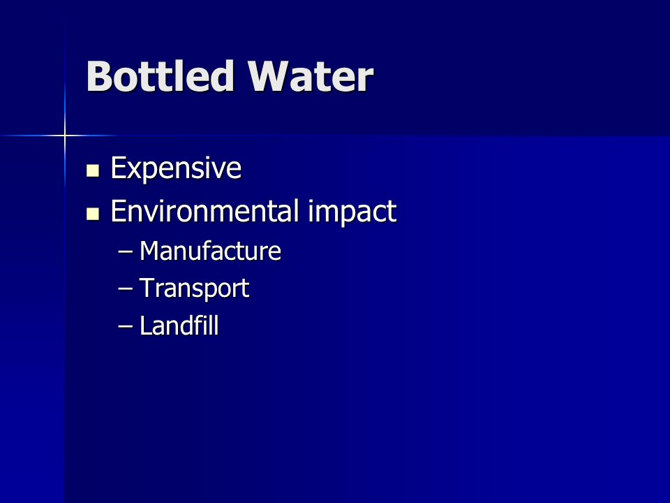 Bottled Water Expensive Expensive Environmental impact Environmental impact –Manufacture –Transport –Landfill