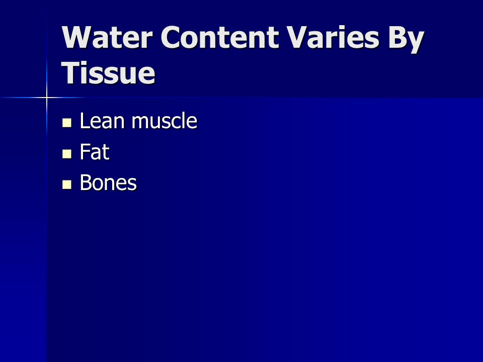 Water Content Varies By Tissue Lean muscle Lean muscle Fat Fat Bones Bones
