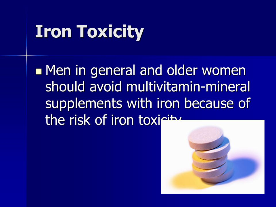 Iron Toxicity Men in general and older women should avoid multivitamin-mineral supplements with iron because of the risk of iron toxicity Men in gener