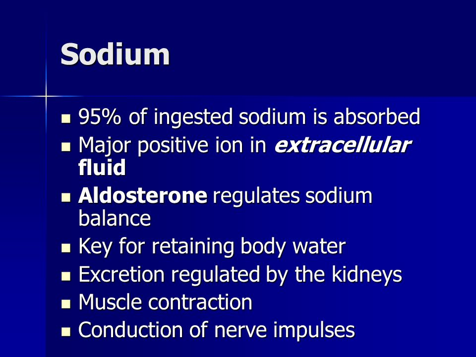 Sodium 95% of ingested sodium is absorbed 95% of ingested sodium is absorbed Major positive ion in extracellular fluid Major positive ion in extracell