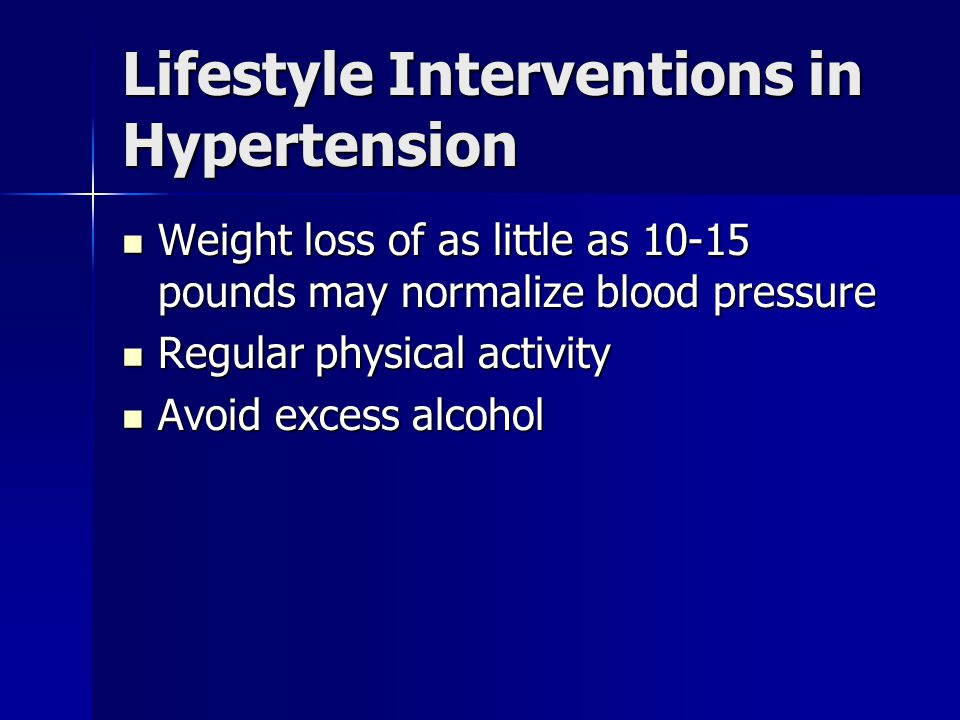 Lifestyle Interventions in Hypertension Weight loss of as little as 10-15 pounds may normalize blood pressure Weight loss of as little as 10-15 pounds