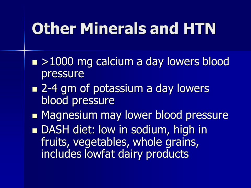 Other Minerals and HTN >1000 mg calcium a day lowers blood pressure >1000 mg calcium a day lowers blood pressure 2-4 gm of potassium a day lowers bloo