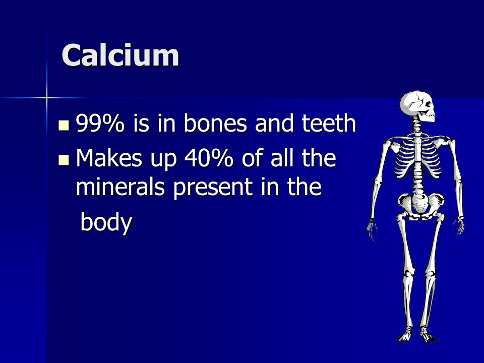 Calcium 99% is in bones and teeth 99% is in bones and teeth Makes up 40% of all the minerals present in the Makes up 40% of all the minerals present i