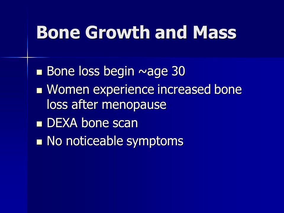 Bone Growth and Mass Bone loss begin ~age 30 Bone loss begin ~age 30 Women experience increased bone loss after menopause Women experience increased bone loss after menopause DEXA bone scan DEXA bone scan No noticeable symptoms No noticeable symptoms