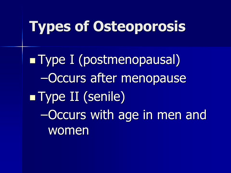 Types of Osteoporosis Type I (postmenopausal) Type I (postmenopausal) –Occurs after menopause Type II (senile) Type II (senile) –Occurs with age in me