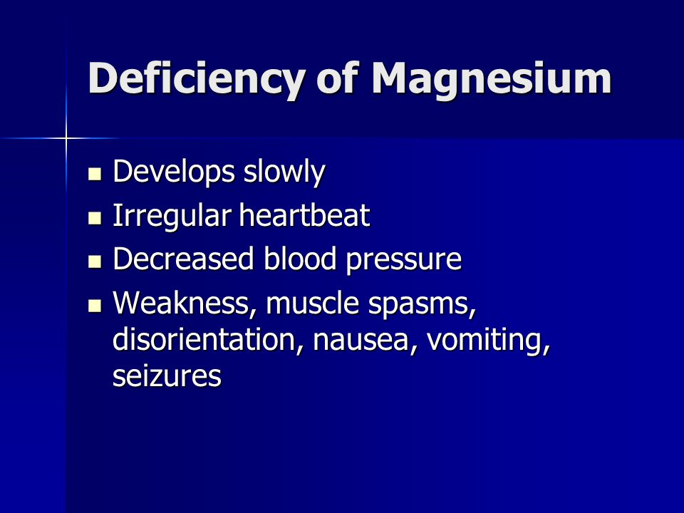 Deficiency of Magnesium Develops slowly Develops slowly Irregular heartbeat Irregular heartbeat Decreased blood pressure Decreased blood pressure Weakness, muscle spasms, disorientation, nausea, vomiting, seizures Weakness, muscle spasms, disorientation, nausea, vomiting, seizures