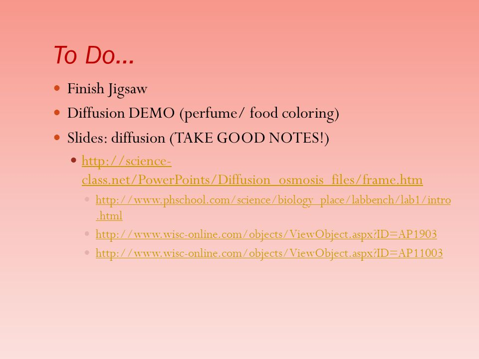 To Do… Finish Jigsaw Diffusion DEMO (perfume/ food coloring) Slides: diffusion (TAKE GOOD NOTES!) http://science- class.net/PowerPoints/Diffusion_osmosis_files/frame.htm http://science- class.net/PowerPoints/Diffusion_osmosis_files/frame.htm http://www.phschool.com/science/biology_place/labbench/lab1/intro.html http://www.phschool.com/science/biology_place/labbench/lab1/intro.html http://www.wisc-online.com/objects/ViewObject.aspx?ID=AP1903 http://www.wisc-online.com/objects/ViewObject.aspx?ID=AP11003