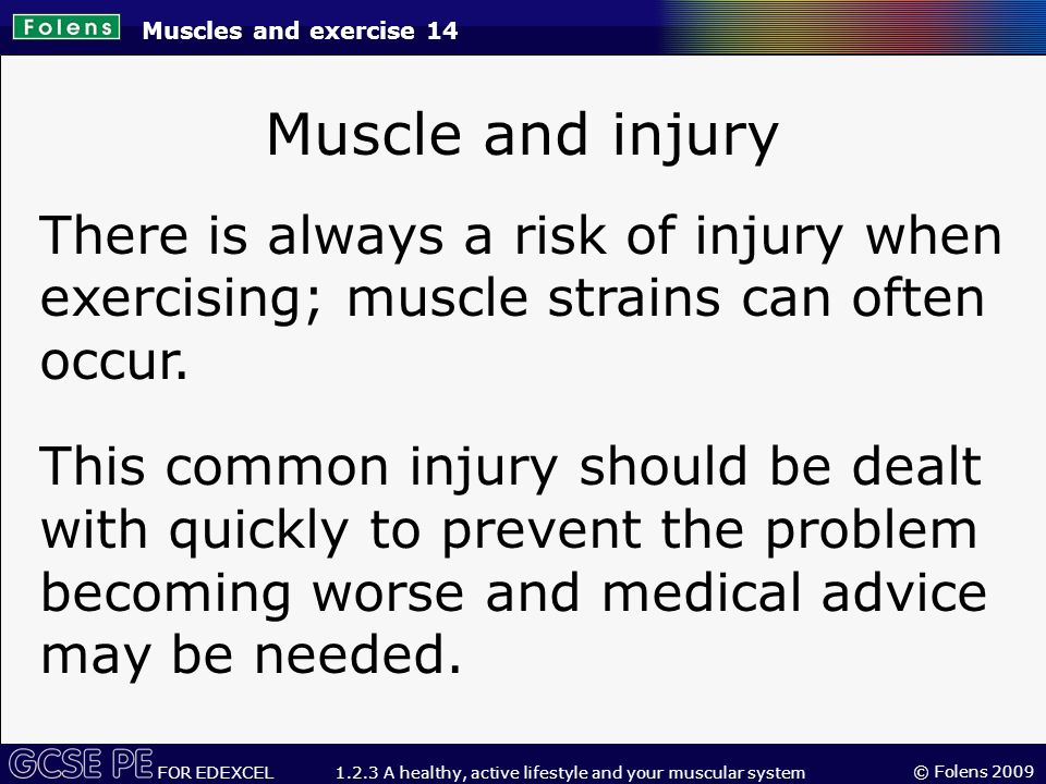 © Folens 2009 FOR EDEXCEL 1.2.3 A healthy, active lifestyle and your muscular system Muscle and injury There is always a risk of injury when exercising; muscle strains can often occur.