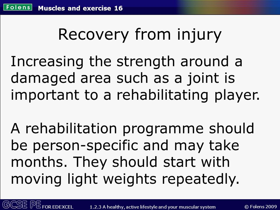 © Folens 2009 FOR EDEXCEL 1.2.3 A healthy, active lifestyle and your muscular system Recovery from injury Increasing the strength around a damaged area such as a joint is important to a rehabilitating player.