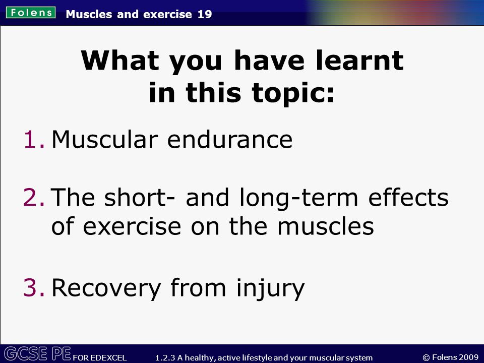 © Folens 2009 FOR EDEXCEL 1.2.3 A healthy, active lifestyle and your muscular system Muscles and exercise 19 What you have learnt in this topic: 1.Muscular endurance 2.The short- and long-term effects of exercise on the muscles 3.Recovery from injury