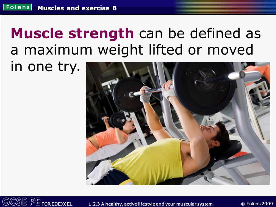 © Folens 2009 FOR EDEXCEL 1.2.3 A healthy, active lifestyle and your muscular system Muscle strength can be defined as a maximum weight lifted or moved in one try.