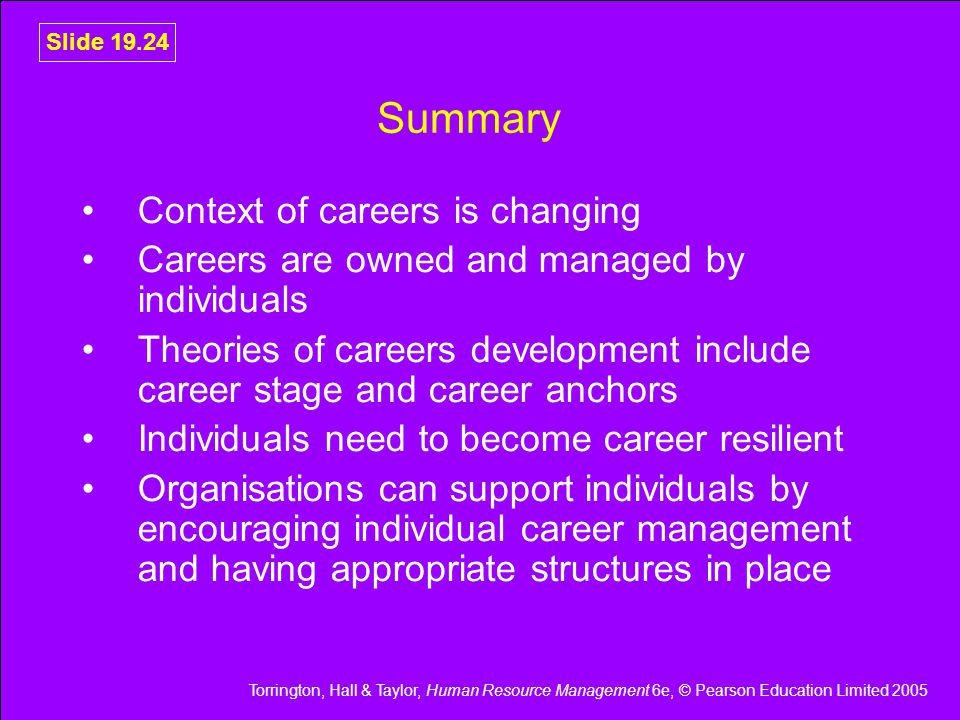 Torrington, Hall & Taylor, Human Resource Management 6e, © Pearson Education Limited 2005 Slide 19.24 Summary Context of careers is changing Careers are owned and managed by individuals Theories of careers development include career stage and career anchors Individuals need to become career resilient Organisations can support individuals by encouraging individual career management and having appropriate structures in place