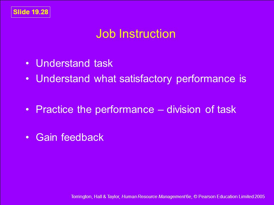 Torrington, Hall & Taylor, Human Resource Management 6e, © Pearson Education Limited 2005 Slide 19.28 Job Instruction Understand task Understand what satisfactory performance is Practice the performance – division of task Gain feedback