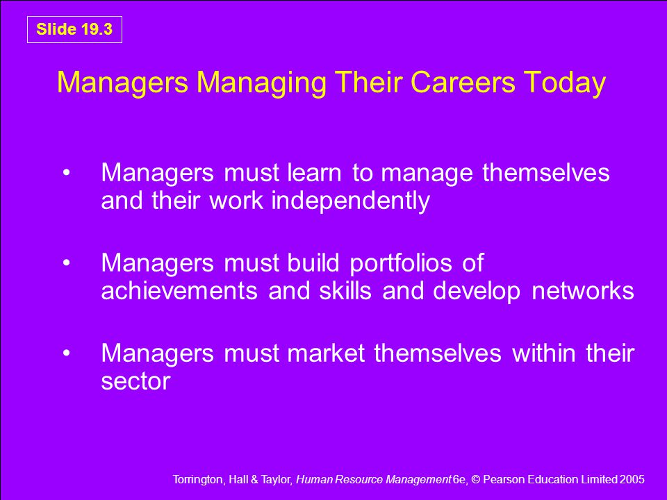 Torrington, Hall & Taylor, Human Resource Management 6e, © Pearson Education Limited 2005 Slide 19.3 Managers Managing Their Careers Today Managers must learn to manage themselves and their work independently Managers must build portfolios of achievements and skills and develop networks Managers must market themselves within their sector