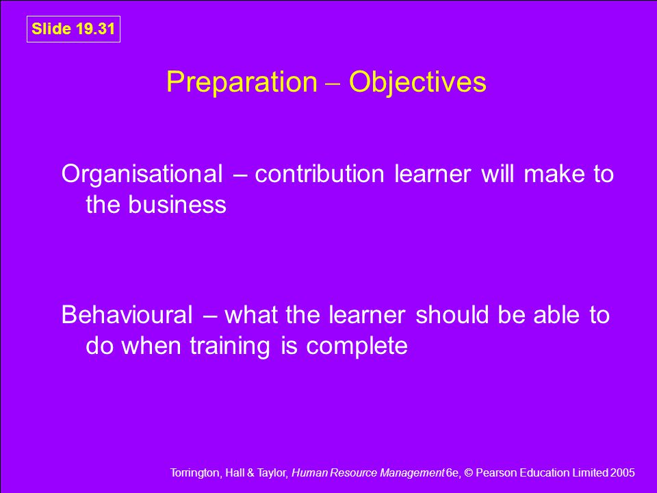 Torrington, Hall & Taylor, Human Resource Management 6e, © Pearson Education Limited 2005 Slide 19.31 Preparation  Objectives Organisational – contribution learner will make to the business Behavioural – what the learner should be able to do when training is complete