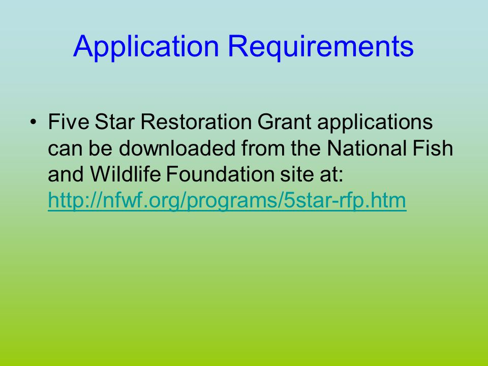 Application Requirements Five Star Restoration Grant applications can be downloaded from the National Fish and Wildlife Foundation site at: http://nfwf.org/programs/5star-rfp.htm http://nfwf.org/programs/5star-rfp.htm