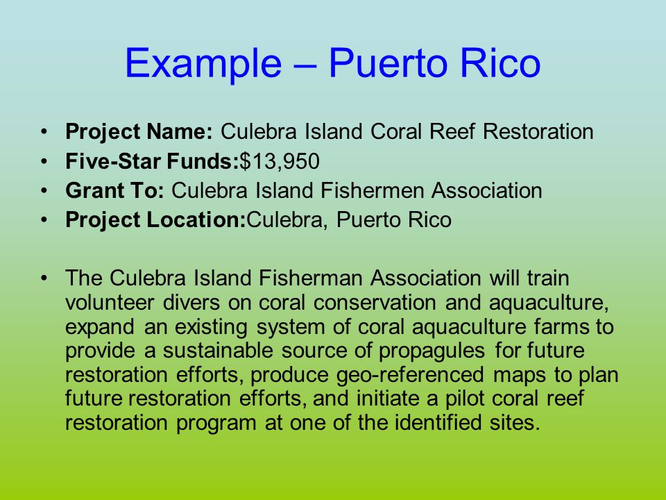 Example – Puerto Rico Project Name: Culebra Island Coral Reef Restoration Five-Star Funds:$13,950 Grant To: Culebra Island Fishermen Association Project Location:Culebra, Puerto Rico The Culebra Island Fisherman Association will train volunteer divers on coral conservation and aquaculture, expand an existing system of coral aquaculture farms to provide a sustainable source of propagules for future restoration efforts, produce geo-referenced maps to plan future restoration efforts, and initiate a pilot coral reef restoration program at one of the identified sites.