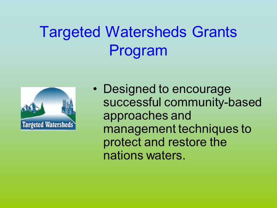 Targeted Watersheds Grants Program Designed to encourage successful community-based approaches and management techniques to protect and restore the nations waters.