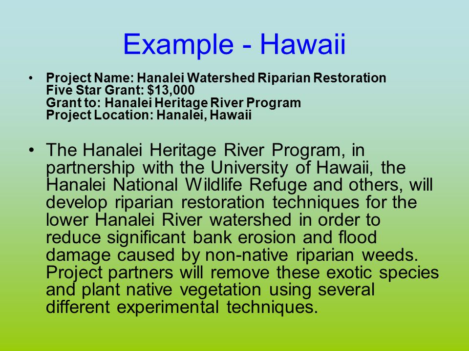 Example - Hawaii Project Name: Hanalei Watershed Riparian Restoration Five Star Grant: $13,000 Grant to: Hanalei Heritage River Program Project Location: Hanalei, Hawaii The Hanalei Heritage River Program, in partnership with the University of Hawaii, the Hanalei National Wildlife Refuge and others, will develop riparian restoration techniques for the lower Hanalei River watershed in order to reduce significant bank erosion and flood damage caused by non-native riparian weeds.
