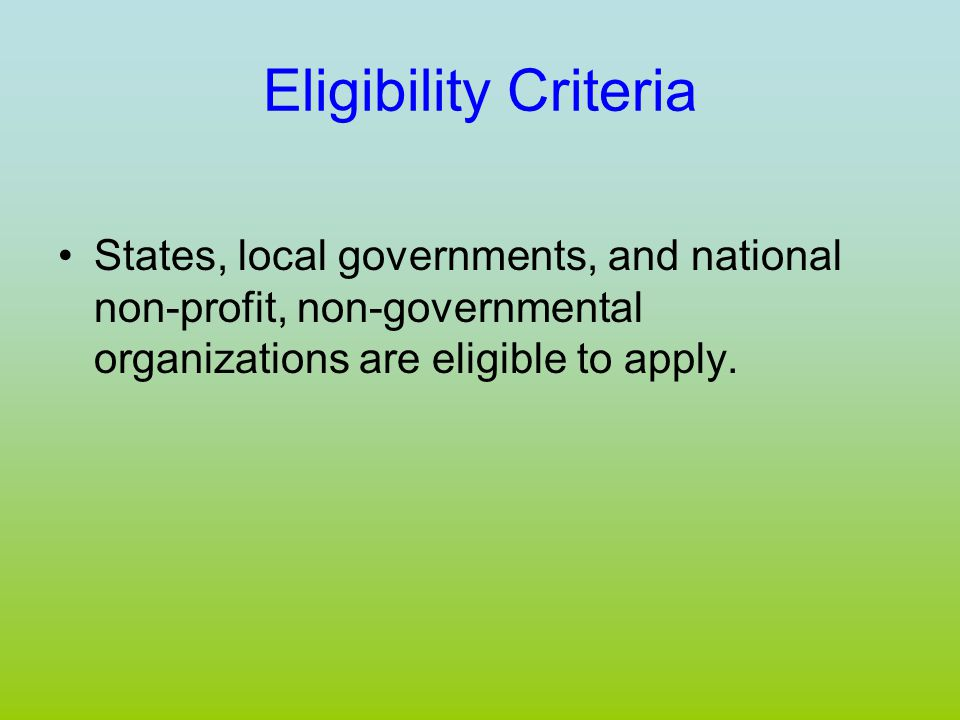 Eligibility Criteria States, local governments, and national non-profit, non-governmental organizations are eligible to apply.