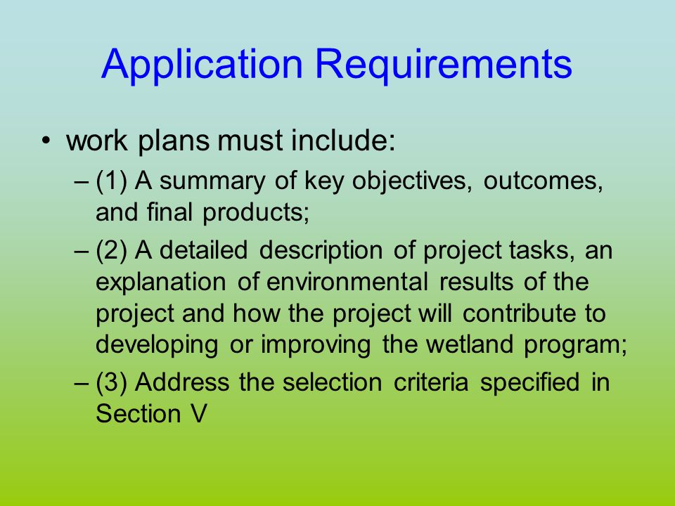Application Requirements work plans must include: –(1) A summary of key objectives, outcomes, and final products; –(2) A detailed description of project tasks, an explanation of environmental results of the project and how the project will contribute to developing or improving the wetland program; –(3) Address the selection criteria specified in Section V