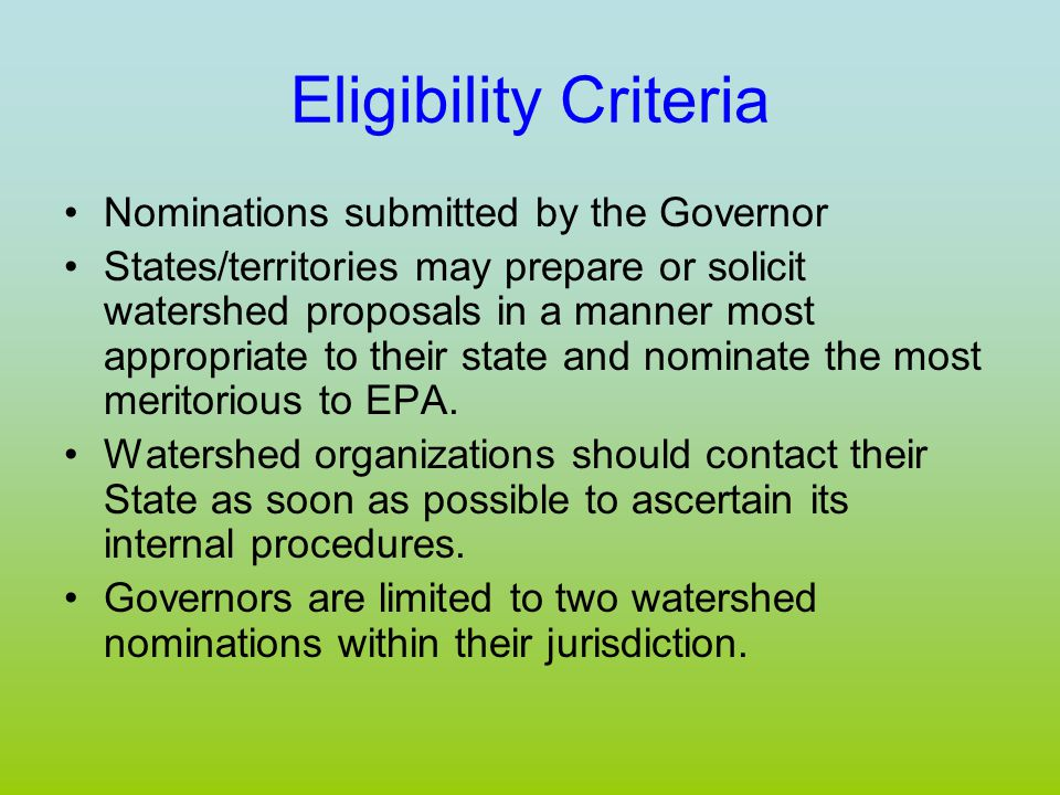 Eligibility Criteria Nominations submitted by the Governor States/territories may prepare or solicit watershed proposals in a manner most appropriate to their state and nominate the most meritorious to EPA.