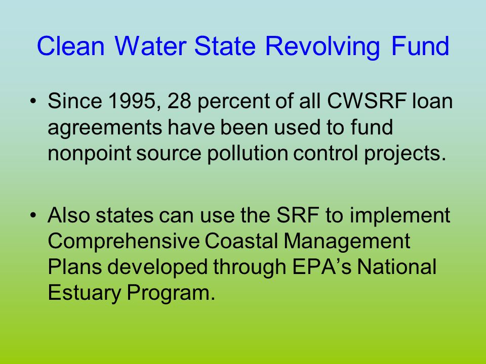 Clean Water State Revolving Fund Since 1995, 28 percent of all CWSRF loan agreements have been used to fund nonpoint source pollution control projects.