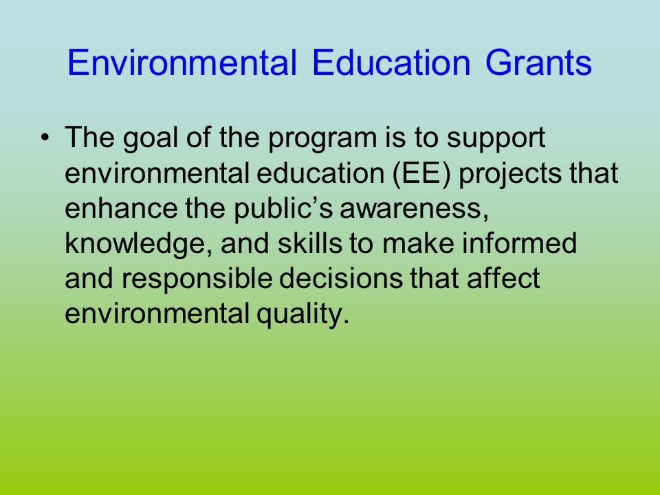 Environmental Education Grants The goal of the program is to support environmental education (EE) projects that enhance the public's awareness, knowledge, and skills to make informed and responsible decisions that affect environmental quality.