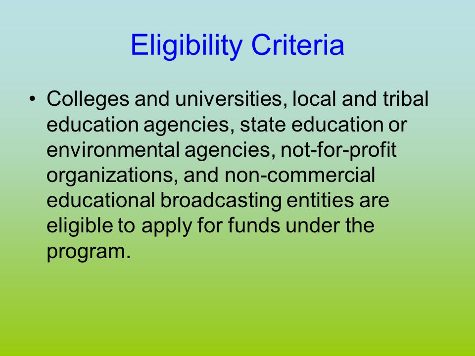 Eligibility Criteria Colleges and universities, local and tribal education agencies, state education or environmental agencies, not-for-profit organizations, and non-commercial educational broadcasting entities are eligible to apply for funds under the program.