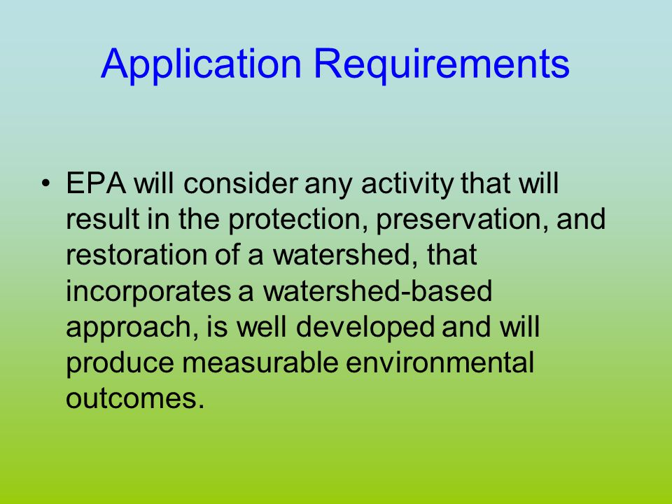 Application Requirements EPA will consider any activity that will result in the protection, preservation, and restoration of a watershed, that incorporates a watershed-based approach, is well developed and will produce measurable environmental outcomes.