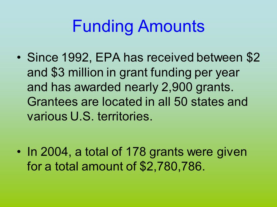 Funding Amounts Since 1992, EPA has received between $2 and $3 million in grant funding per year and has awarded nearly 2,900 grants.