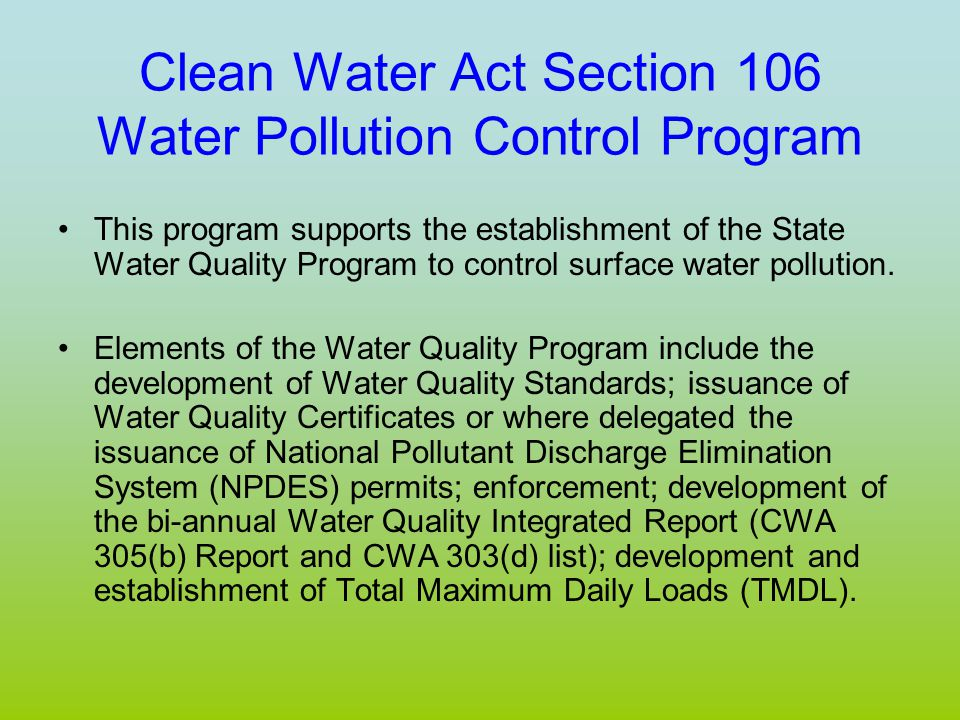 Clean Water Act Section 106 Water Pollution Control Program This program supports the establishment of the State Water Quality Program to control surface water pollution.