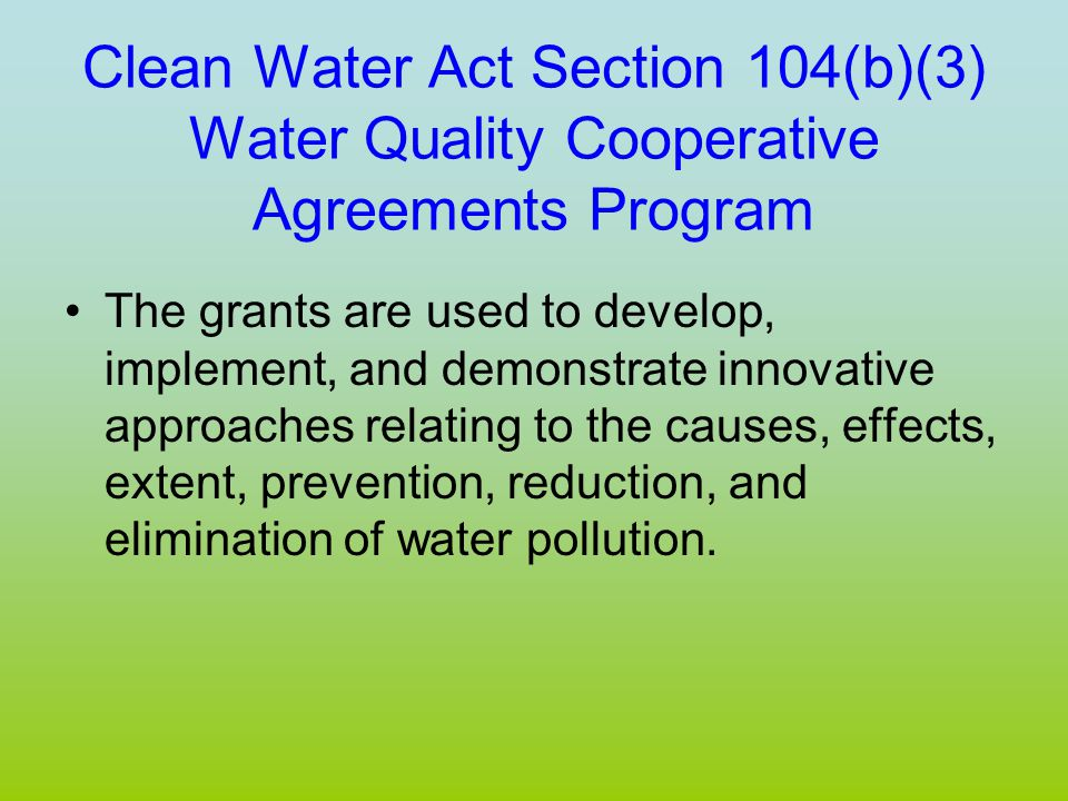 Clean Water Act Section 104(b)(3) Water Quality Cooperative Agreements Program The grants are used to develop, implement, and demonstrate innovative approaches relating to the causes, effects, extent, prevention, reduction, and elimination of water pollution.