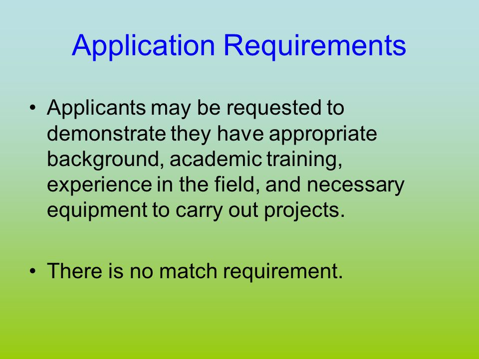 Application Requirements Applicants may be requested to demonstrate they have appropriate background, academic training, experience in the field, and necessary equipment to carry out projects.