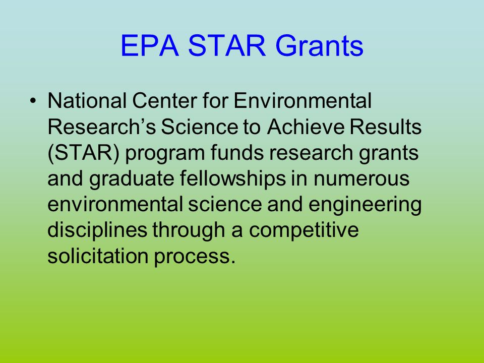 EPA STAR Grants National Center for Environmental Research's Science to Achieve Results (STAR) program funds research grants and graduate fellowships in numerous environmental science and engineering disciplines through a competitive solicitation process.