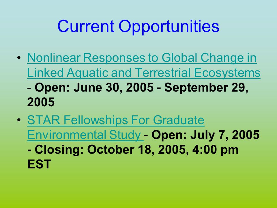 Current Opportunities Nonlinear Responses to Global Change in Linked Aquatic and Terrestrial Ecosystems - Open: June 30, 2005 - September 29, 2005Nonlinear Responses to Global Change in Linked Aquatic and Terrestrial Ecosystems STAR Fellowships For Graduate Environmental Study - Open: July 7, 2005 - Closing: October 18, 2005, 4:00 pm ESTSTAR Fellowships For Graduate Environmental Study