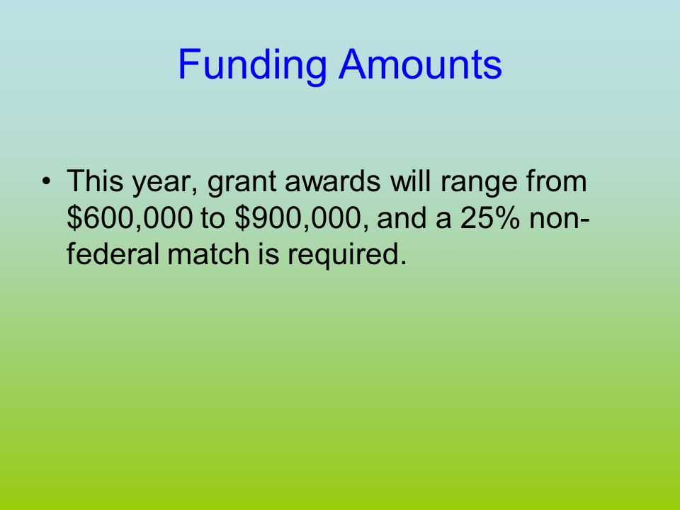 Funding Amounts This year, grant awards will range from $600,000 to $900,000, and a 25% non- federal match is required.
