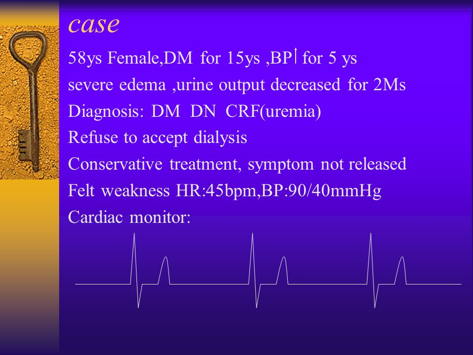 case 58ys Female,DM for 15ys,BP for 5 ys severe edema,urine output decreased for 2Ms Diagnosis: DM DN CRF(uremia) Refuse to accept dialysis Conservative treatment, symptom not released Felt weakness HR:45bpm,BP:90/40mmHg Cardiac monitor: