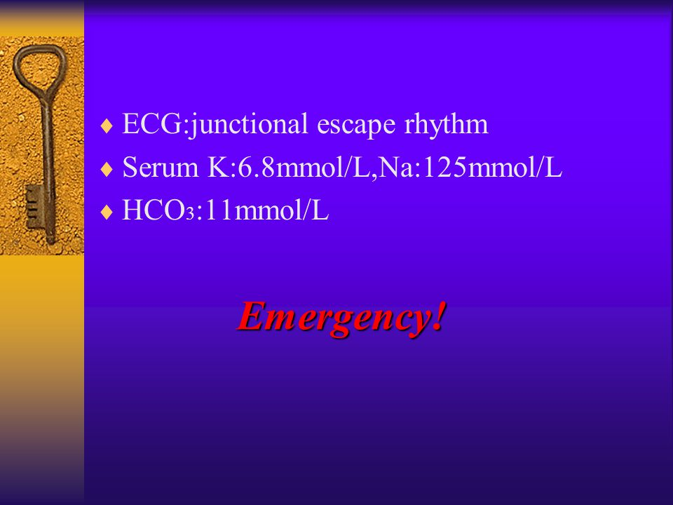  ECG:junctional escape rhythm  Serum K:6.8mmol/L,Na:125mmol/L  HCO 3 :11mmol/L Emergency!