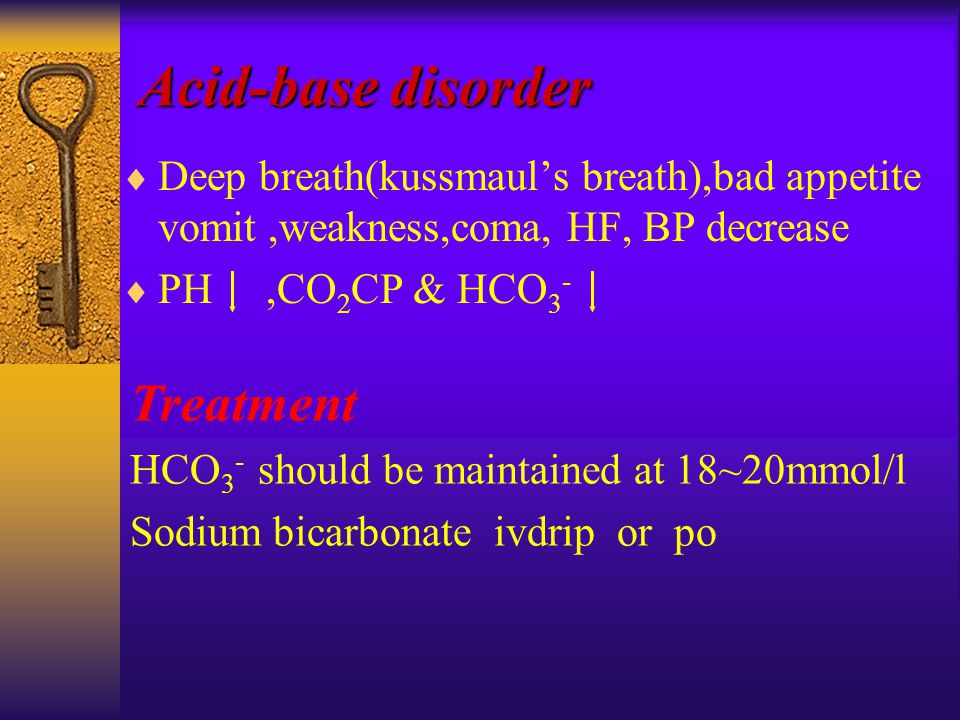  Deep breath(kussmaul's breath),bad appetite vomit,weakness,coma, HF, BP decrease  PH,CO 2 CP & HCO 3 - Acid-base disorder Treatment HCO 3 - should be maintained at 18~20mmol/l Sodium bicarbonate ivdrip or po
