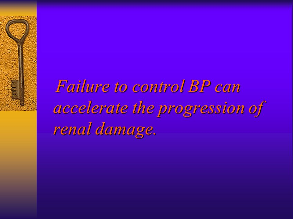 Failure to control BP can accelerate the progression of renal damage.