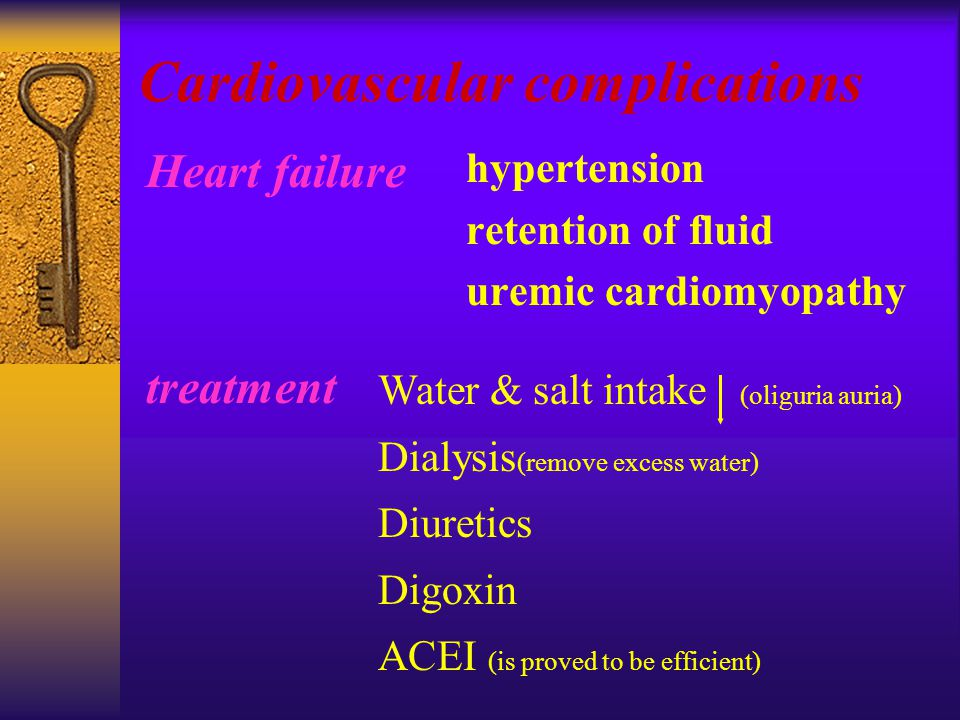 Cardiovascular complications hypertension retention of fluid uremic cardiomyopathy Heart failure treatment Water & salt intake (oliguria auria) Dialysis (remove excess water) Diuretics Digoxin ACEI (is proved to be efficient)