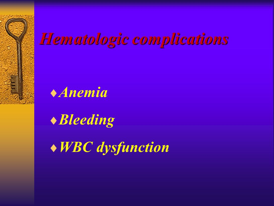 Hematologic complications  Anemia  Bleeding  WBC dysfunction